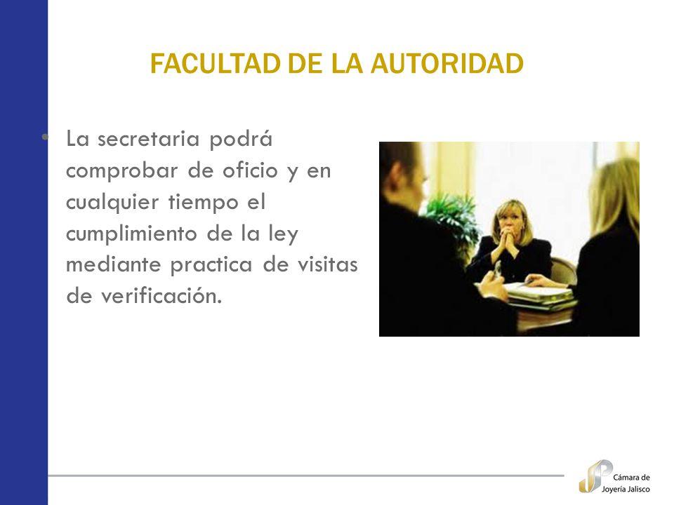 FACULTAD DE LA AUTORIDAD La secretaria podrá comprobar de oficio y en cualquier tiempo el cumplimiento de la ley mediante practica de visitas de verif