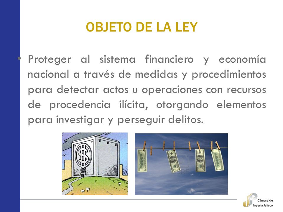 OBJETO DE LA LEY Proteger al sistema financiero y economía nacional a través de medidas y procedimientos para detectar actos u operaciones con recurso