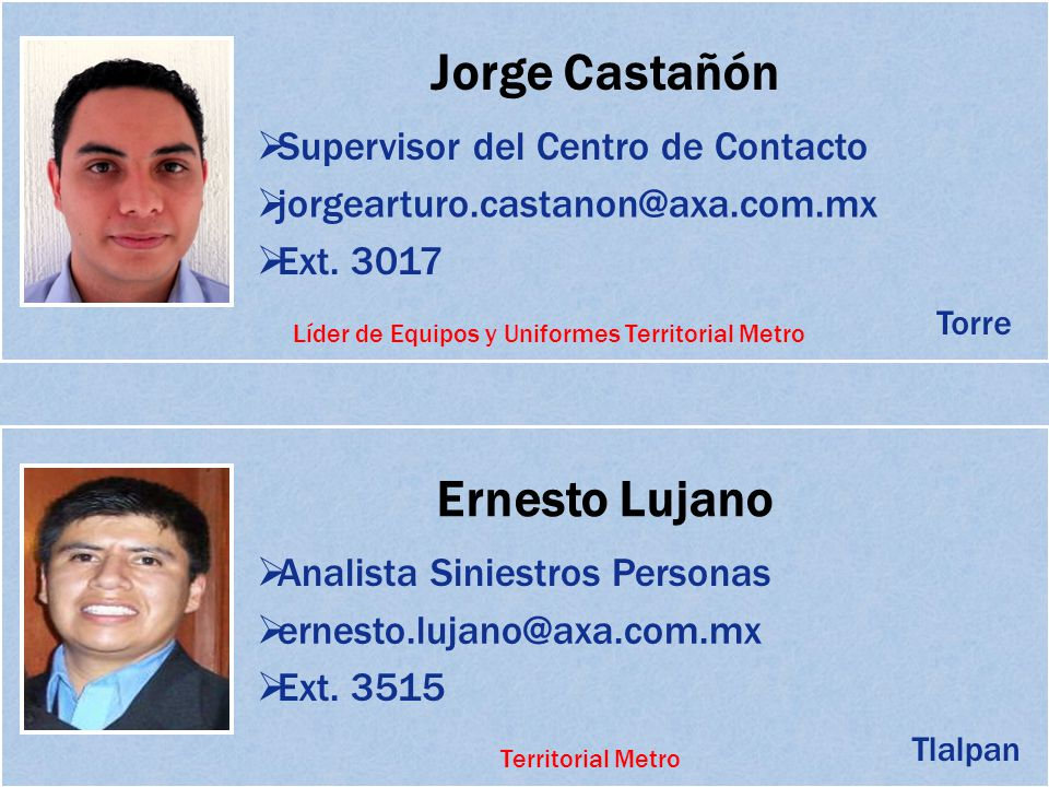 Jorge Castañón Supervisor del Centro de Contacto jorgearturo.castanon@axa.com.mx Ext. 3017 Ernesto Lujano Analista Siniestros Personas ernesto.lujano@