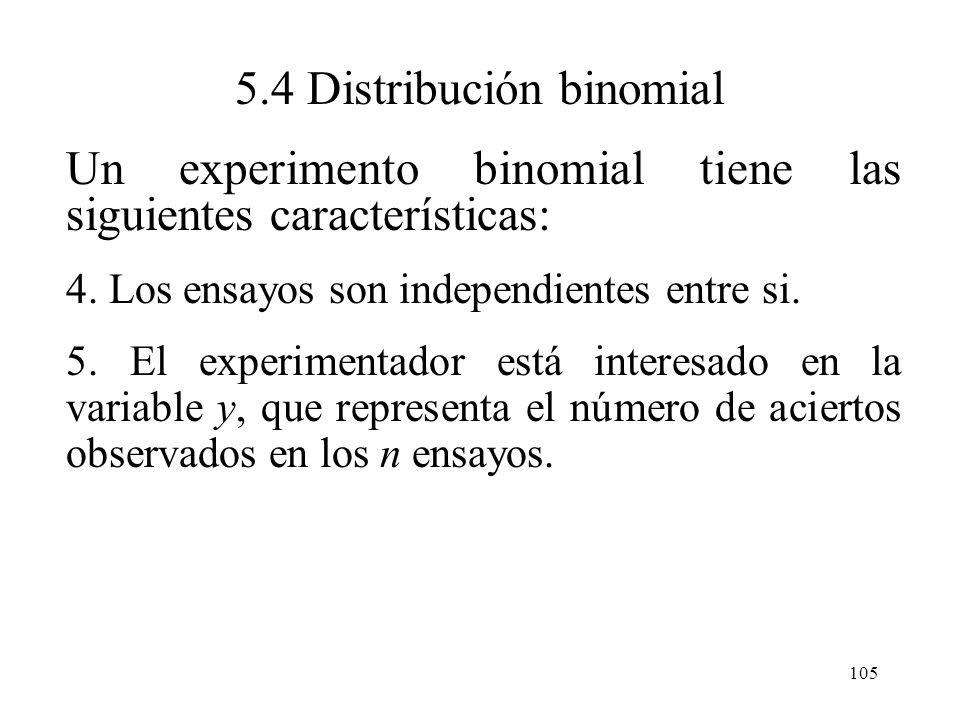 104 5.4 Distribución binomial Un experimento binomial tiene las siguientes características: 1. El experimento consiste de n ensayos idénticos 2.Cada e