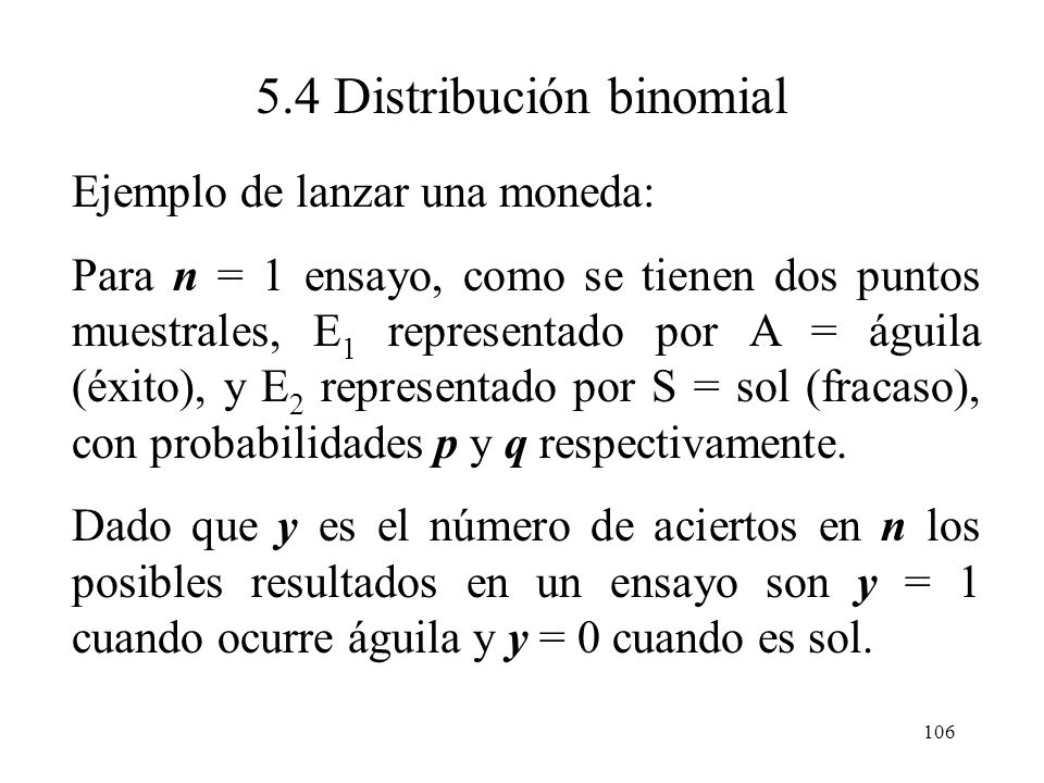105 5.4 Distribución binomial Un experimento binomial tiene las siguientes características: 4. Los ensayos son independientes entre si. 5. El experime