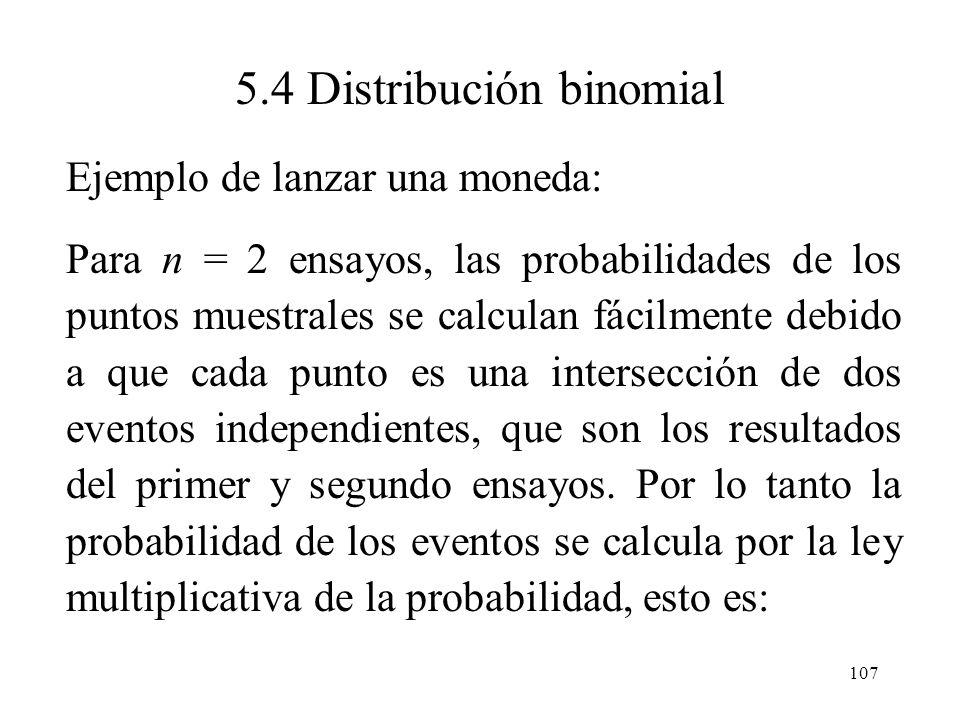 106 5.4 Distribución binomial Ejemplo de lanzar una moneda: Para n = 1 ensayo, como se tienen dos puntos muestrales, E 1 representado por A = águila (