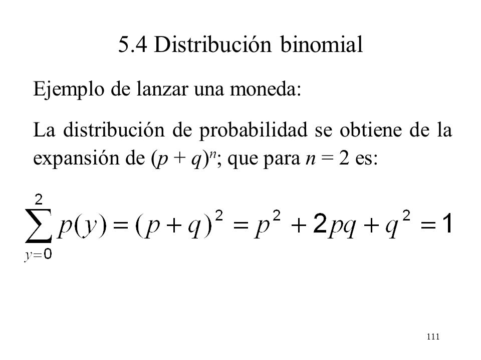 110 5.4 Distribución binomial Ejemplo de lanzar una moneda: Si la moneda es legal, entonces p = 0.50, se tiene que: