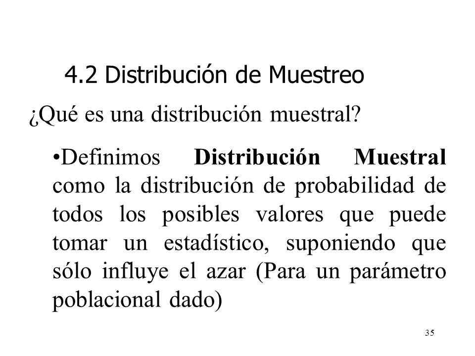 34 ¿Qué es una distribución muestral? La distribución muestral de un estadístico de prueba proporciona (1) una lista de todos los valores que puede to