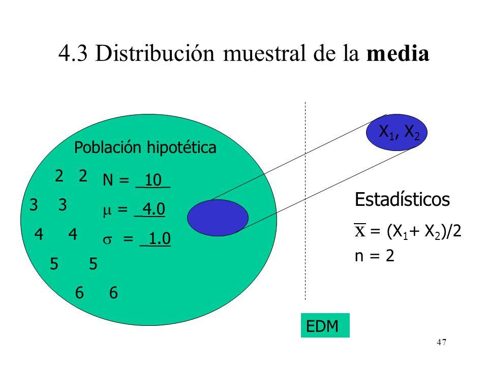 46 Estadísticos x = (X 1 + X 2 )/2 n = 2 2 2 3 4 4 5 5 6 6 N = ____ = ____ X 1, X 2 Población hipotética EDM 4.3 Distribución muestral de la media