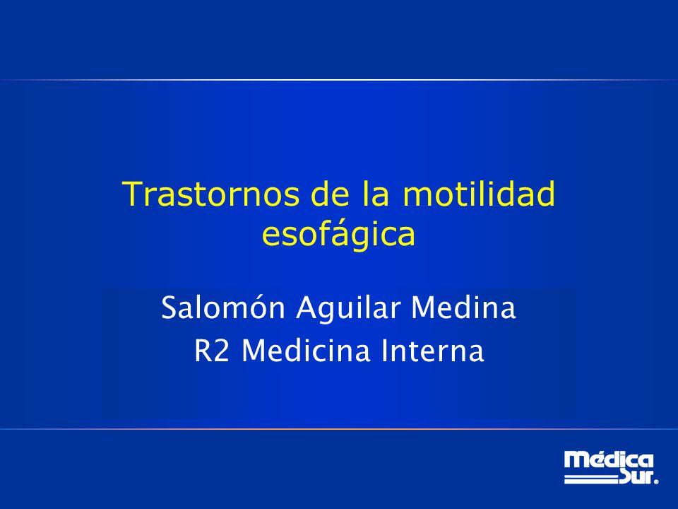 Trastornos de la motilidad esofágica Salomón Aguilar Medina R2 Medicina Interna
