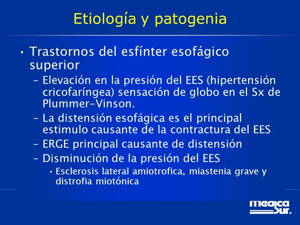 Etiología y patogenia Trastornos del esfínter esofágico superior –Elevación en la presión del EES (hipertensión cricofaríngea) sensación de globo en el Sx de Plummer-Vinson.
