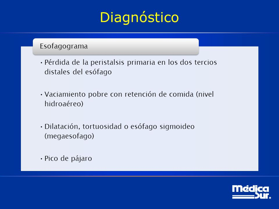 Diagnóstico Pérdida de la peristalsis primaria en los dos tercios distales del esófago Vaciamiento pobre con retención de comida (nivel hidroaéreo) Dilatación, tortuosidad o esófago sigmoideo (megaesofago) Pico de pájaro Esofagograma