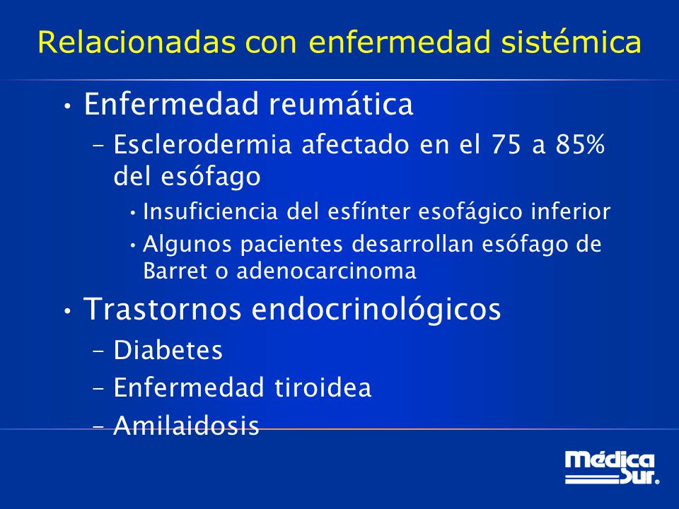 Relacionadas con enfermedad sistémica Enfermedad reumática –Esclerodermia afectado en el 75 a 85% del esófago Insuficiencia del esfínter esofágico inferior Algunos pacientes desarrollan esófago de Barret o adenocarcinoma Trastornos endocrinológicos –Diabetes –Enfermedad tiroidea –Amilaidosis