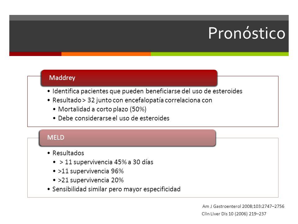 Pronóstico Identifica pacientes que pueden beneficiarse del uso de esteroides Resultado > 32 junto con encefalopatía correlaciona con Mortalidad a corto plazo (50%) Debe considerarse el uso de esteroides Maddrey Resultados > 11 supervivencia 45% a 30 días >11 supervivencia 96% >21 supervivencia 20% Sensibilidad similar pero mayor especificidad MELD Clin Liver Dis 10 (2006) 219–237 Am J Gastroenterol 2008;103:2747–2756