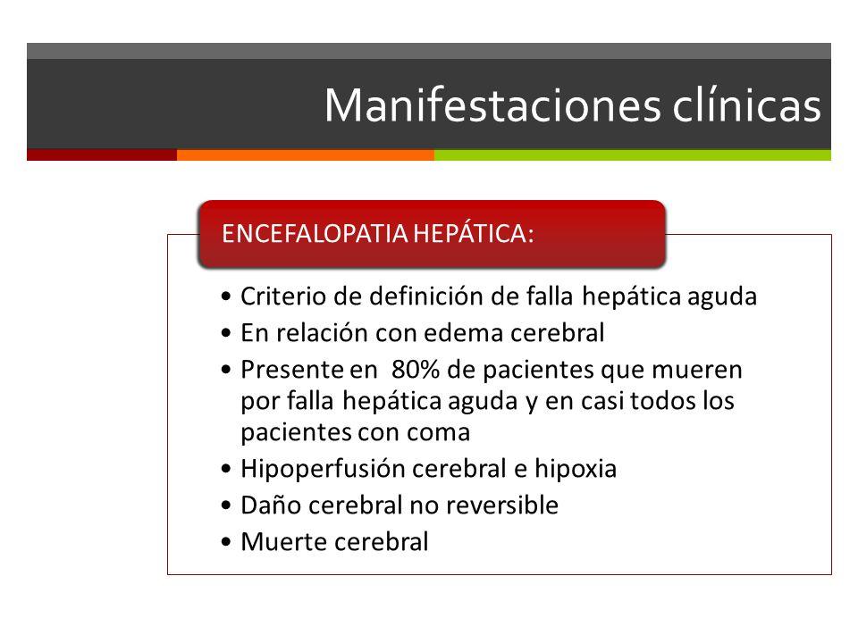 Manifestaciones clínicas Criterio de definición de falla hepática aguda En relación con edema cerebral Presente en 80% de pacientes que mueren por falla hepática aguda y en casi todos los pacientes con coma Hipoperfusión cerebral e hipoxia Daño cerebral no reversible Muerte cerebral ENCEFALOPATIA HEPÁTICA:
