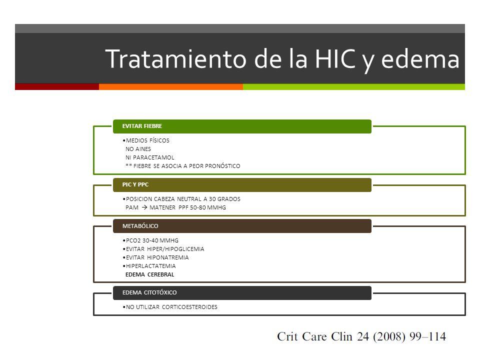 Tratamiento de la HIC y edema MEDIOS FÍSICOS NO AINES NI PARACETAMOL ** FIEBRE SE ASOCIA A PEOR PRONÓSTICO EVITAR FIEBRE POSICION CABEZA NEUTRAL A 30 GRADOS PAM MATENER PPF 50-80 MMHG PIC Y PPC PCO2 30-40 MMHG EVITAR HIPER/HIPOGLICEMIA EVITAR HIPONATREMIA HIPERLACTATEMIA EDEMA CEREBRAL METABÓLICO NO UTILIZAR CORTICOESTEROIDES EDEMA CITOTÓXICO