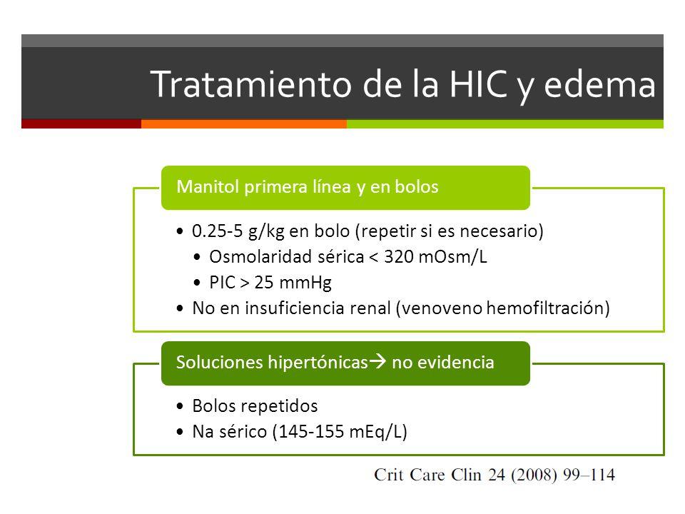 Tratamiento de la HIC y edema 0.25-5 g/kg en bolo (repetir si es necesario) Osmolaridad sérica < 320 mOsm/L PIC > 25 mmHg No en insuficiencia renal (venoveno hemofiltración) Manitol primera línea y en bolos Bolos repetidos Na sérico (145-155 mEq/L) Soluciones hipertónicas no evidencia