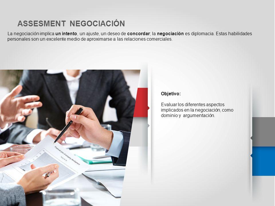 ASSESMENT NEGOCIACIÓN La negociación implica un intento, un ajuste, un deseo de concordar; la negociación es diplomacia. Estas habilidades personales