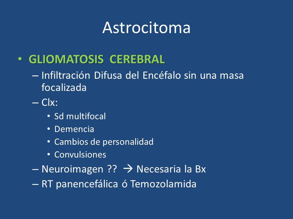 Astrocitoma GLIOMATOSIS CEREBRAL GLIOMATOSIS CEREBRAL – Infiltración Difusa del Encéfalo sin una masa focalizada – Clx: Sd multifocal Demencia Cambios de personalidad Convulsiones – Neuroimagen ?.
