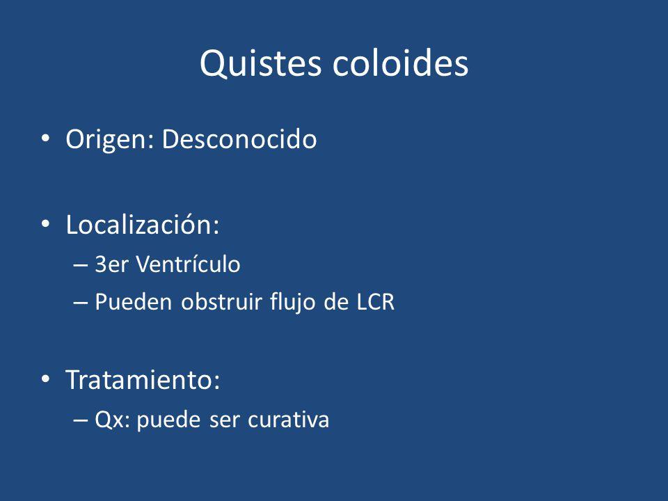 Quistes coloides Origen: Desconocido Localización: – 3er Ventrículo – Pueden obstruir flujo de LCR Tratamiento: – Qx: puede ser curativa