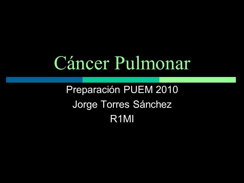 Cáncer Pulmonar Preparación PUEM 2010 Jorge Torres Sánchez R1MI