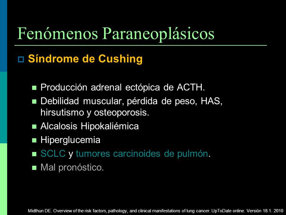Fenómenos Paraneoplásicos Síndrome de Cushing Producción adrenal ectópica de ACTH. Debilidad muscular, pérdida de peso, HAS, hirsutismo y osteoporosis