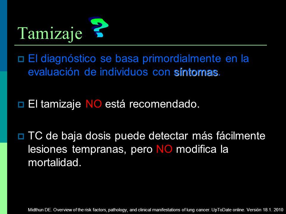 Tamizaje síntomas El diagnóstico se basa primordialmente en la evaluación de individuos con síntomas. El tamizaje NO está recomendado. TC de baja dosi