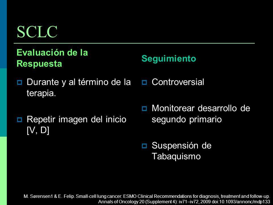SCLC Evaluación de la Respuesta Durante y al término de la terapia. Repetir imagen del inicio [V, D] Seguimiento Controversial Monitorear desarrollo d