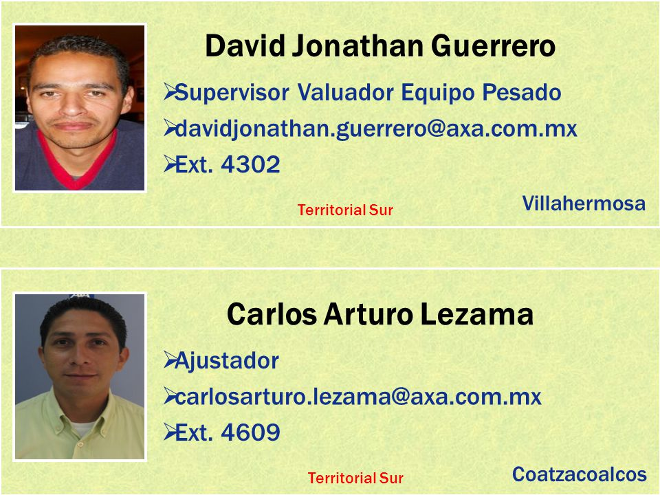 David Jonathan Guerrero Supervisor Valuador Equipo Pesado davidjonathan.guerrero@axa.com.mx Ext. 4302 Carlos Arturo Lezama Ajustador carlosarturo.leza