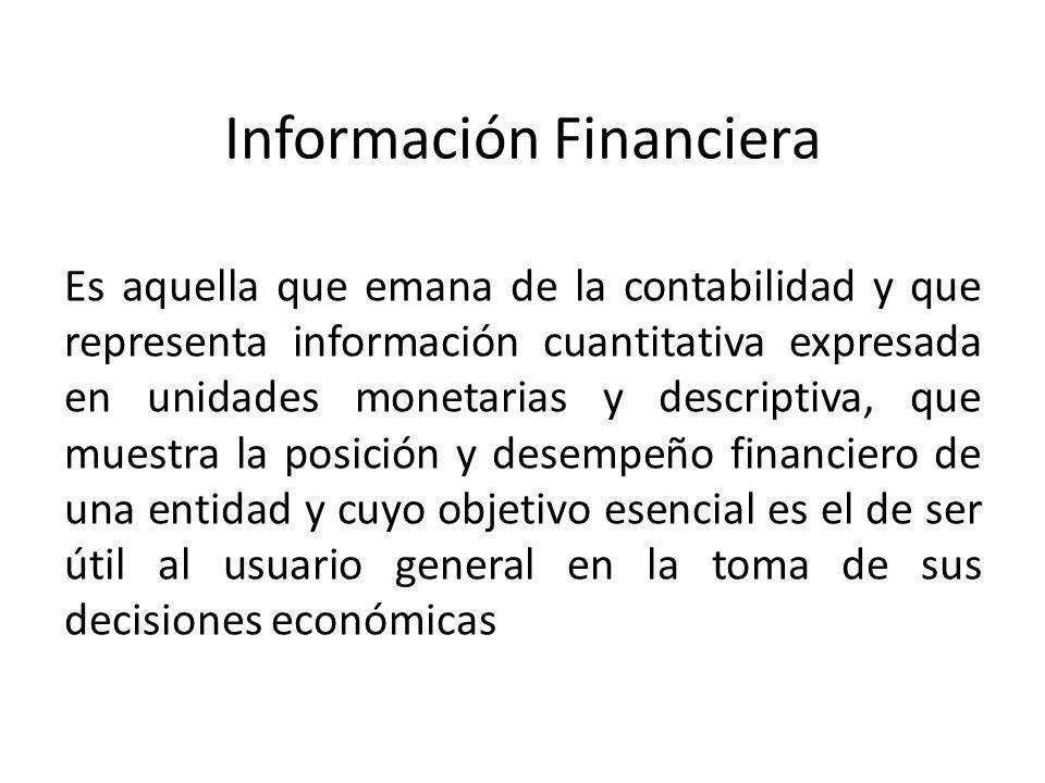 Información Financiera Es aquella que emana de la contabilidad y que representa información cuantitativa expresada en unidades monetarias y descriptiv