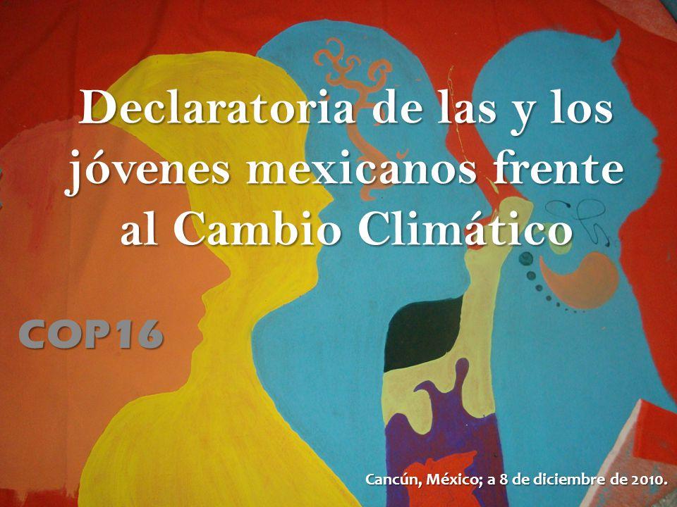 Declaratoria de las y los jóvenes mexicanos frente al Cambio Climático COP16 Cancún, México; a 8 de diciembre de 2010.