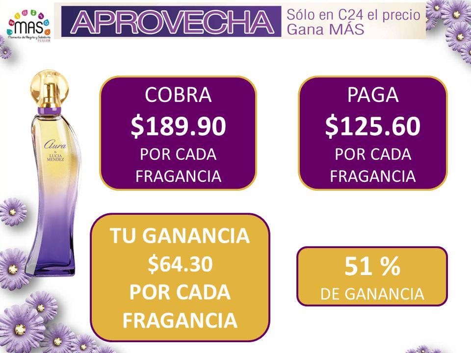 COBRA $189.90 POR CADA FRAGANCIA PAGA $125.60 POR CADA FRAGANCIA TU GANANCIA $64.30 POR CADA FRAGANCIA 51 % DE GANANCIA