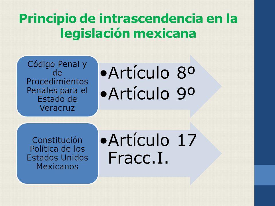 Principio de intrascendencia en la legislación mexicana Artículo 8º Artículo 9º Código Penal y de Procedimientos Penales para el Estado de Veracruz Artículo 17 Fracc.I.