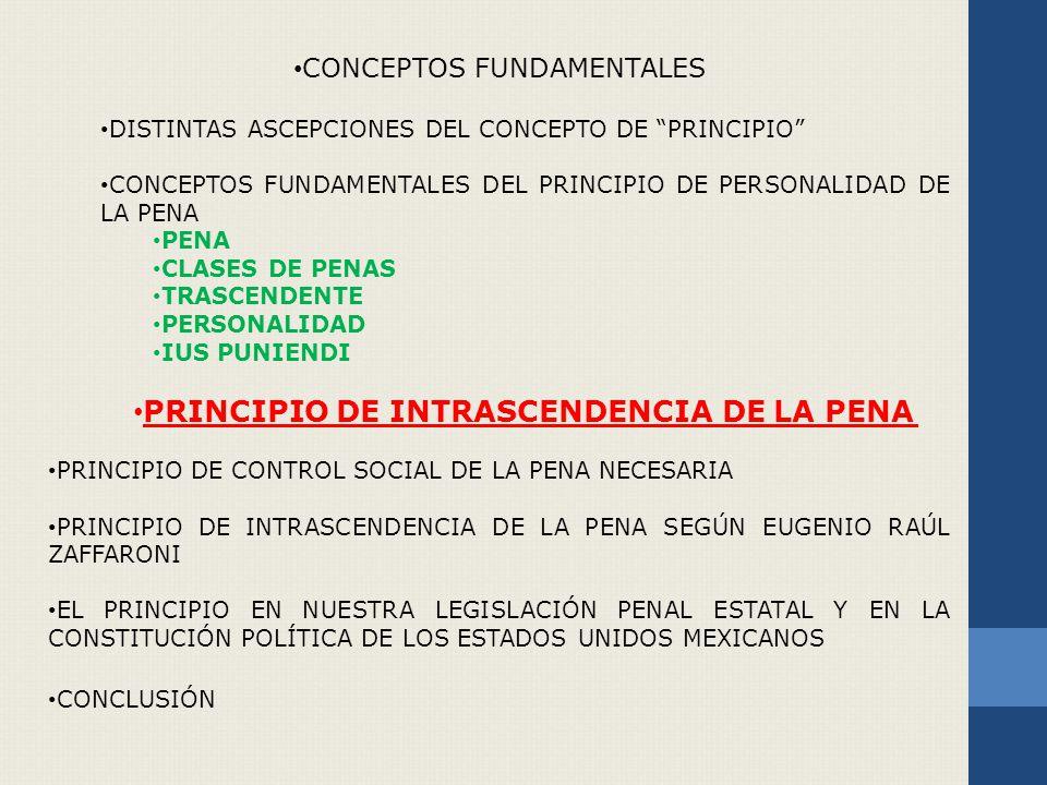 CONCEPTOS FUNDAMENTALES DISTINTAS ASCEPCIONES DEL CONCEPTO DE PRINCIPIO CONCEPTOS FUNDAMENTALES DEL PRINCIPIO DE PERSONALIDAD DE LA PENA PENA CLASES DE PENAS TRASCENDENTE PERSONALIDAD IUS PUNIENDI PRINCIPIO DE INTRASCENDENCIA DE LA PENA PRINCIPIO DE CONTROL SOCIAL DE LA PENA NECESARIA PRINCIPIO DE INTRASCENDENCIA DE LA PENA SEGÚN EUGENIO RAÚL ZAFFARONI EL PRINCIPIO EN NUESTRA LEGISLACIÓN PENAL ESTATAL Y EN LA CONSTITUCIÓN POLÍTICA DE LOS ESTADOS UNIDOS MEXICANOS CONCLUSIÓN