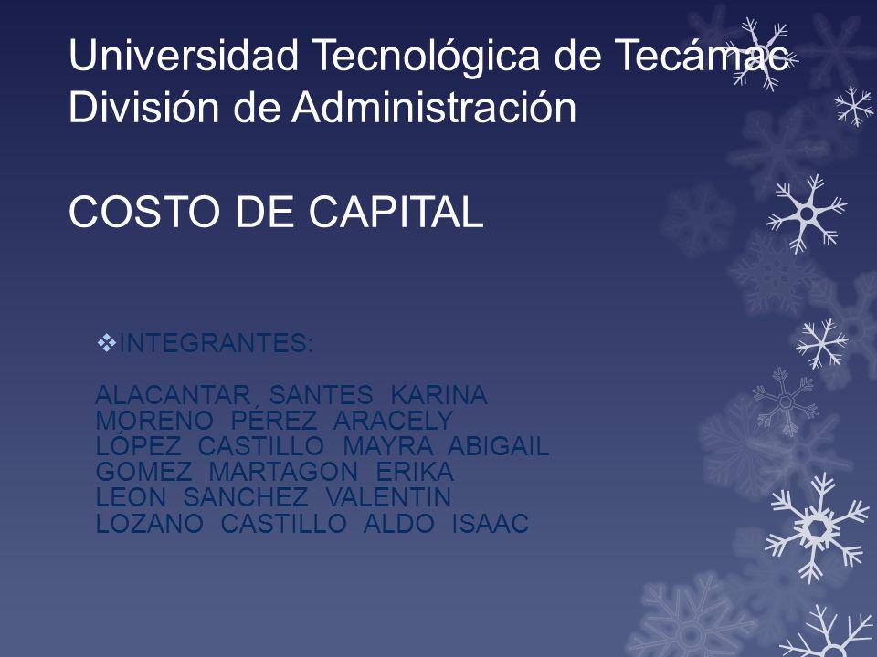 Universidad Tecnológica de Tecámac División de Administración COSTO DE CAPITAL INTEGRANTES: ALACANTAR SANTES KARINA MORENO PÉREZ ARACELY LÓPEZ CASTILL