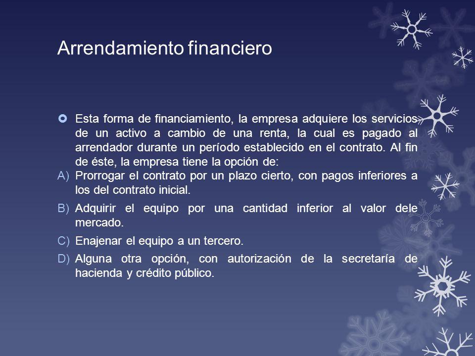 Arrendamiento financiero Esta forma de financiamiento, la empresa adquiere los servicios de un activo a cambio de una renta, la cual es pagado al arre