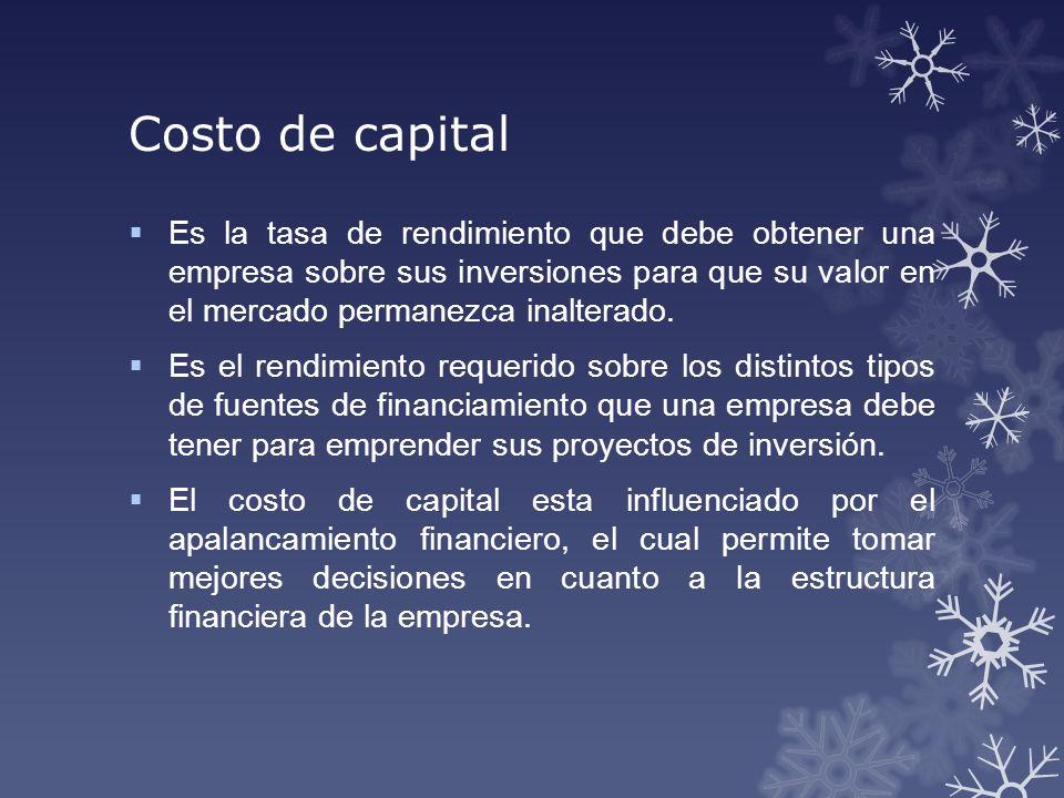 Costo de capital Es la tasa de rendimiento que debe obtener una empresa sobre sus inversiones para que su valor en el mercado permanezca inalterado. E