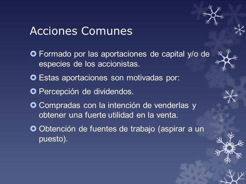 Acciones Comunes Formado por las aportaciones de capital y/o de especies de los accionistas. Estas aportaciones son motivadas por: Percepción de divid