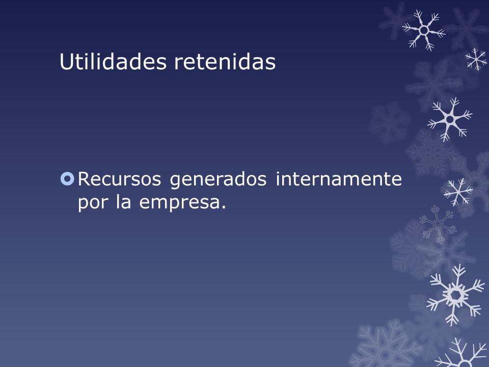 Utilidades retenidas Recursos generados internamente por la empresa.