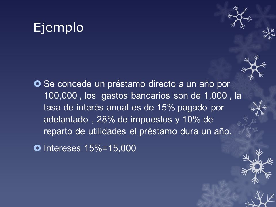 Ejemplo Se concede un préstamo directo a un año por 100,000, los gastos bancarios son de 1,000, la tasa de interés anual es de 15% pagado por adelanta
