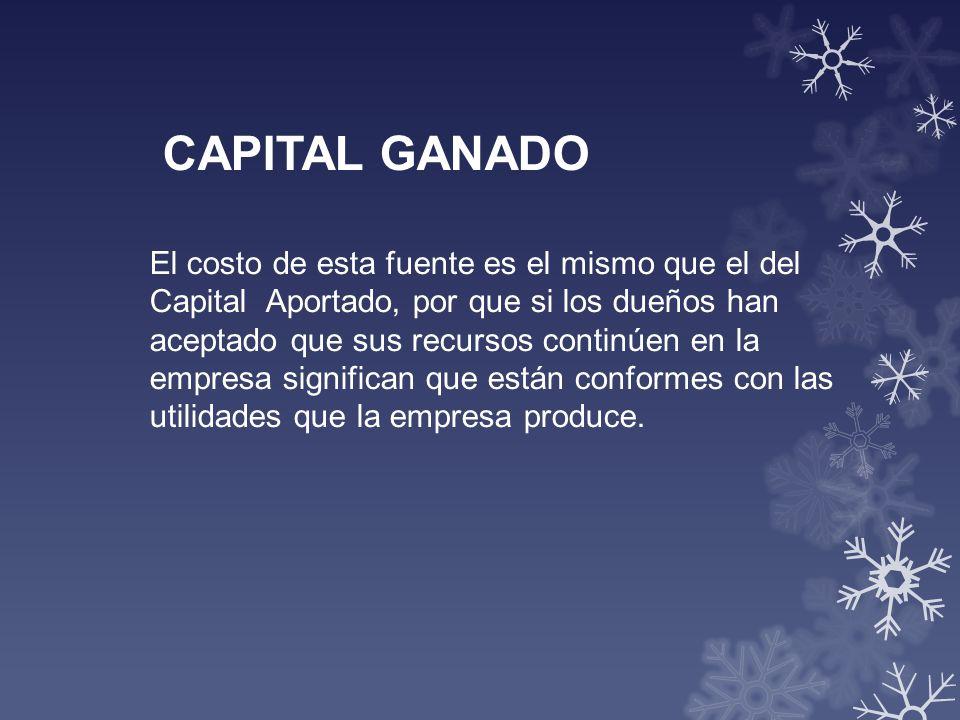 CAPITAL GANADO El costo de esta fuente es el mismo que el del Capital Aportado, por que si los dueños han aceptado que sus recursos continúen en la em