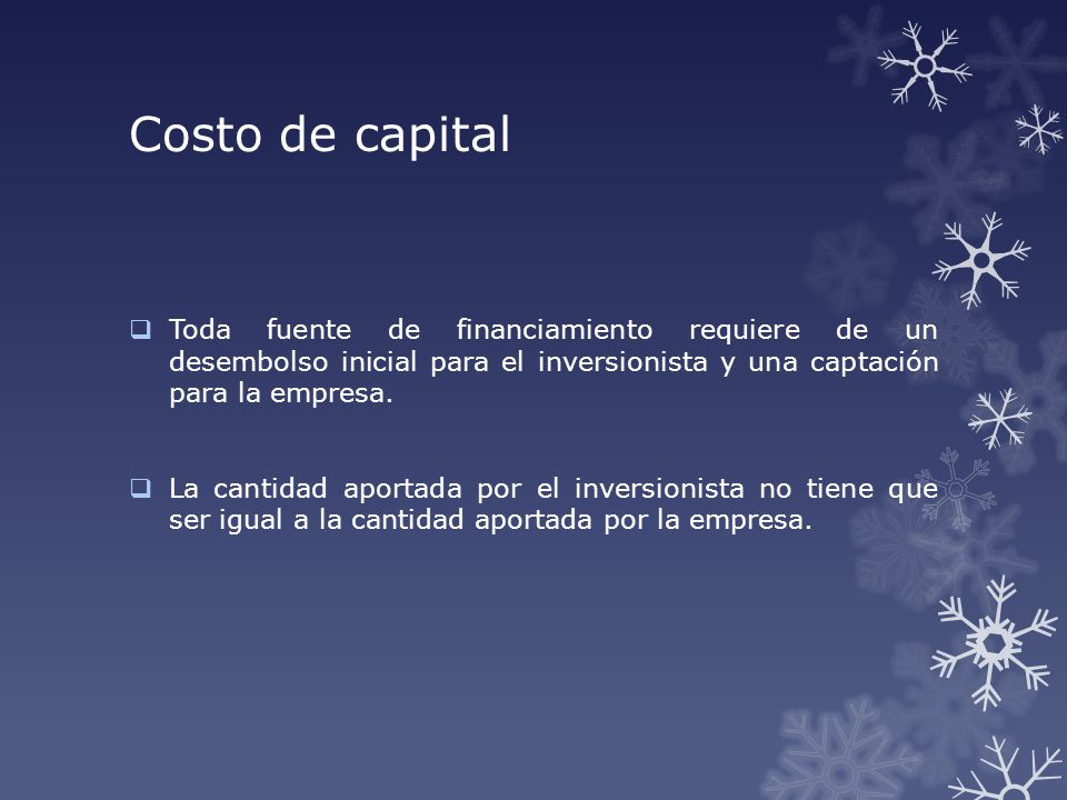 Costo de capital Toda fuente de financiamiento requiere de un desembolso inicial para el inversionista y una captación para la empresa. La cantidad ap