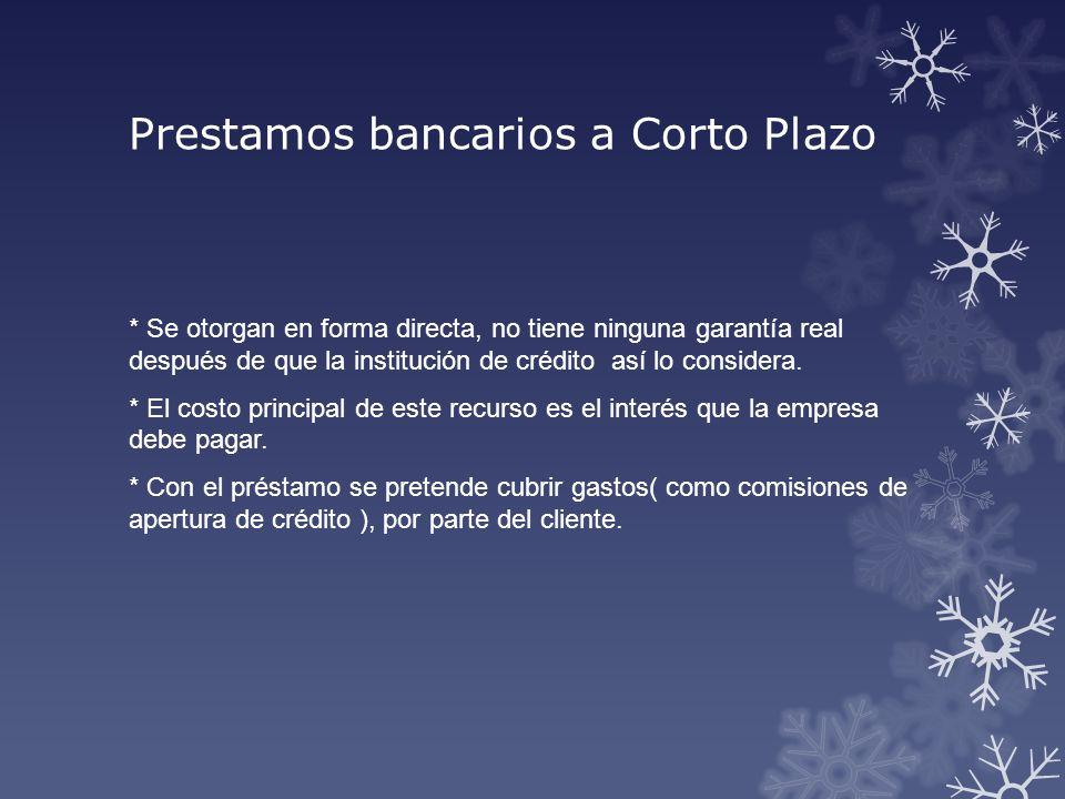 Prestamos bancarios a Corto Plazo * Se otorgan en forma directa, no tiene ninguna garantía real después de que la institución de crédito así lo consid