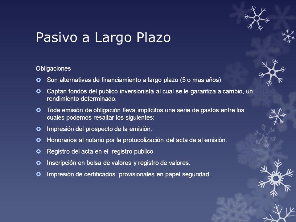 Pasivo a Largo Plazo Obligaciones Son alternativas de financiamiento a largo plazo (5 o mas años) Captan fondos del publico inversionista al cual se l