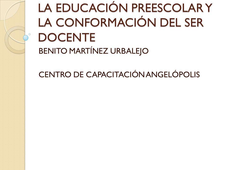LA EDUCACIÓN PREESCOLAR Y LA CONFORMACIÓN DEL SER DOCENTE BENITO MARTÍNEZ URBALEJO CENTRO DE CAPACITACIÓN ANGELÓPOLIS
