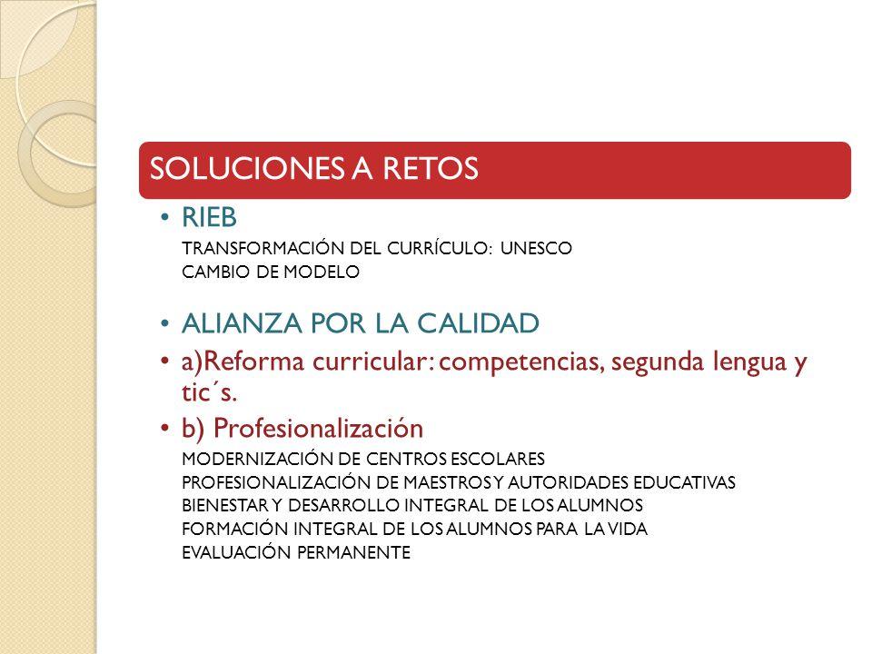 SOLUCIONES A RETOS RIEB TRANSFORMACIÓN DEL CURRÍCULO: UNESCO CAMBIO DE MODELO ALIANZA POR LA CALIDAD a)Reforma curricular: competencias, segunda lengua y tic´s.