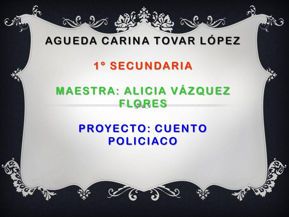 AGUEDA CARINA TOVAR LÓPEZ 1º SECUNDARIA MAESTRA: ALICIA VÁZQUEZ FLORES PROYECTO: CUENTO POLICIACO AGUEDA CARINA TOVAR LÓPEZ 1º SECUNDARIA MAESTRA: ALI