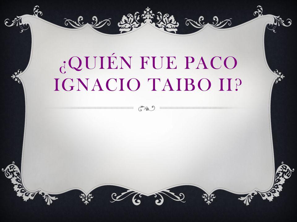 ¿QUIÉN FUE PACO IGNACIO TAIBO II?