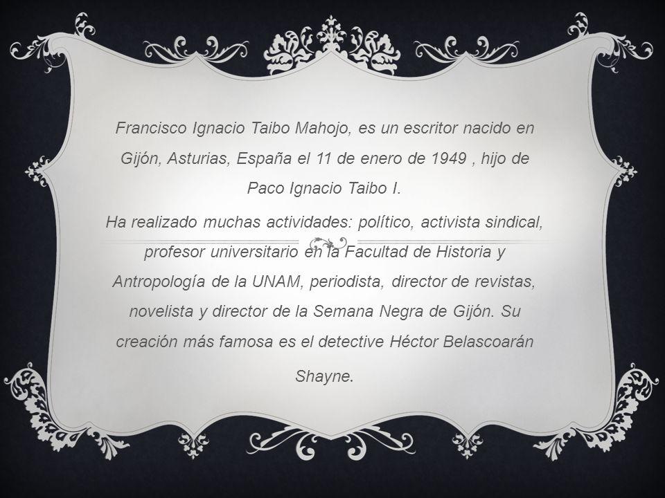 Francisco Ignacio Taibo Mahojo, es un escritor nacido en Gijón, Asturias, España el 11 de enero de 1949, hijo de Paco Ignacio Taibo I. Ha realizado mu