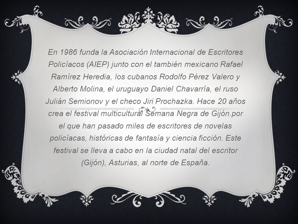 En 1986 funda la Asociación Internacional de Escritores Policíacos (AIEP) junto con el también mexicano Rafael Ramírez Heredia, los cubanos Rodolfo Pé