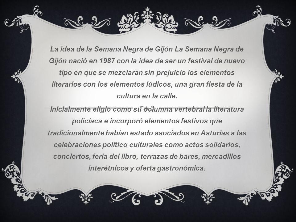 La idea de la Semana Negra de Gijón La Semana Negra de Gijón nació en 1987 con la idea de ser un festival de nuevo tipo en que se mezclaran sin prejui