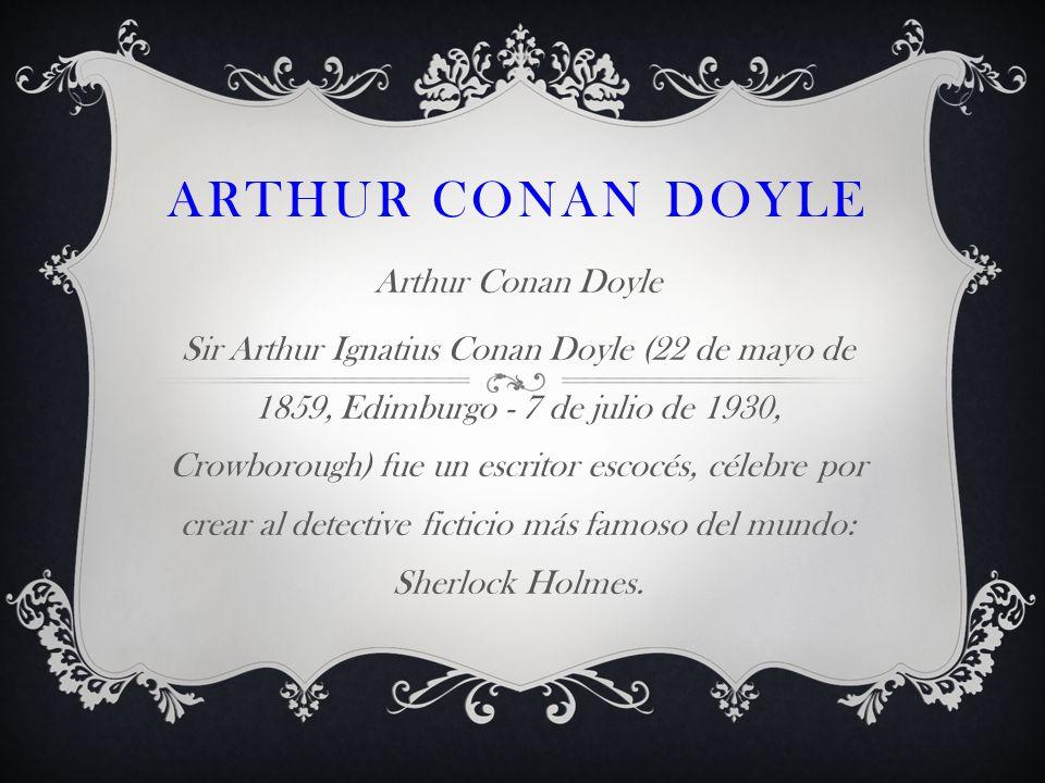 ARTHUR CONAN DOYLE Arthur Conan Doyle Sir Arthur Ignatius Conan Doyle (22 de mayo de 1859, Edimburgo - 7 de julio de 1930, Crowborough) fue un escrito