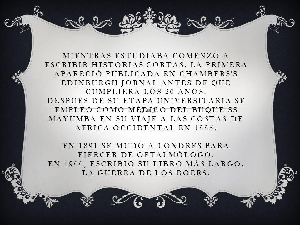 MIENTRAS ESTUDIABA COMENZÓ A ESCRIBIR HISTORIAS CORTAS. LA PRIMERA APARECIÓ PUBLICADA EN CHAMBERS'S EDINBURGH JORNAL ANTES DE QUE CUMPLIERA LOS 20 AÑO
