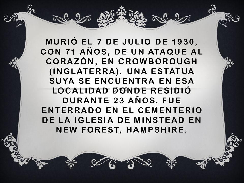 MURIÓ EL 7 DE JULIO DE 1930, CON 71 AÑOS, DE UN ATAQUE AL CORAZÓN, EN CROWBOROUGH (INGLATERRA). UNA ESTATUA SUYA SE ENCUENTRA EN ESA LOCALIDAD DONDE R